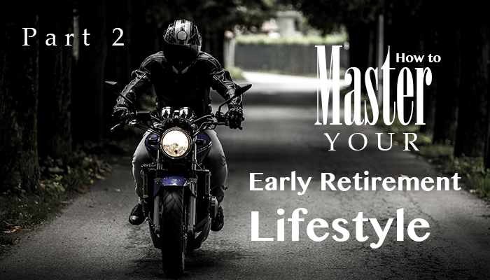 How to master your early retirement lifestyle: Part 2