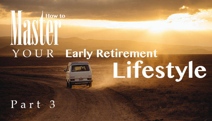 How to master your early retirement lifestyle: Part 3